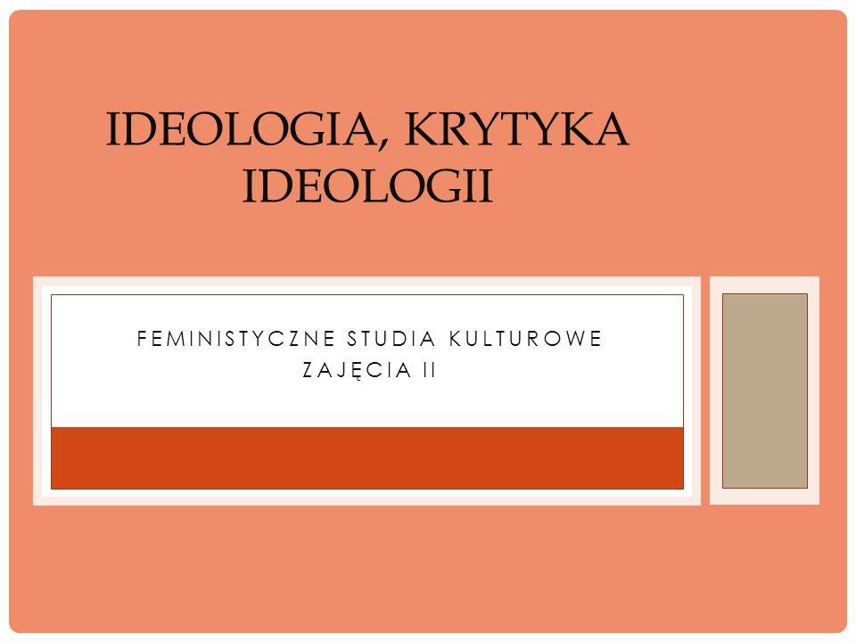FEMINISTYCZNE STUDIA KULTUROWE ZAJĘCIA II IDEOLOGIA, KRYTYKA IDEOLOGII