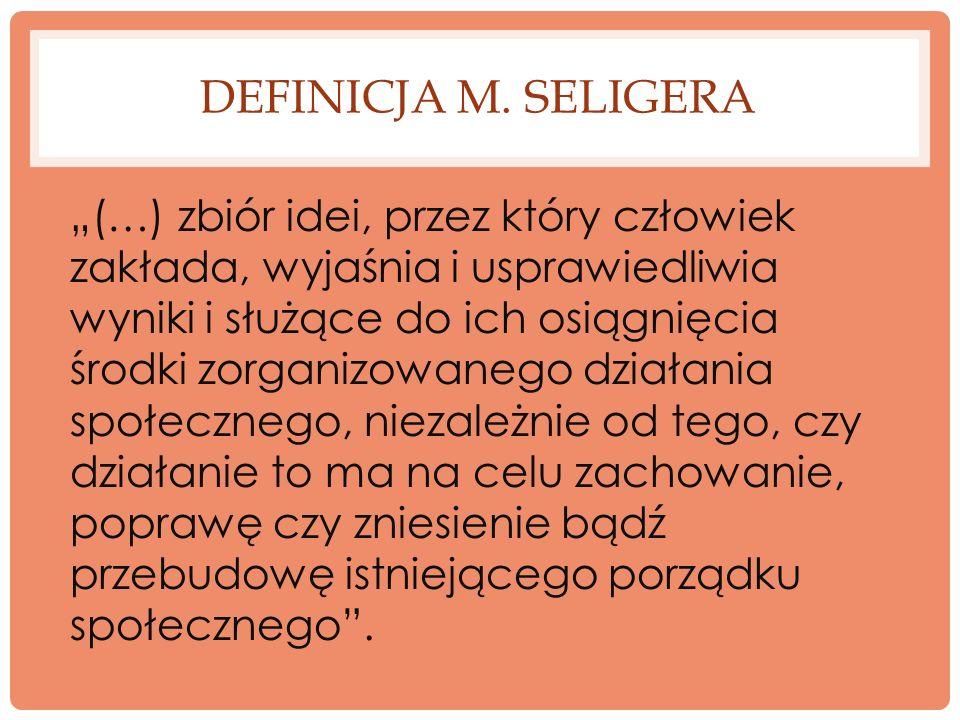 DEFINICJA M. SELIGERA (…) zbiór idei, przez który człowiek zakłada, wyjaśnia i usprawiedliwia wyniki i służące do ich osiągnięcia środki zorganizowane