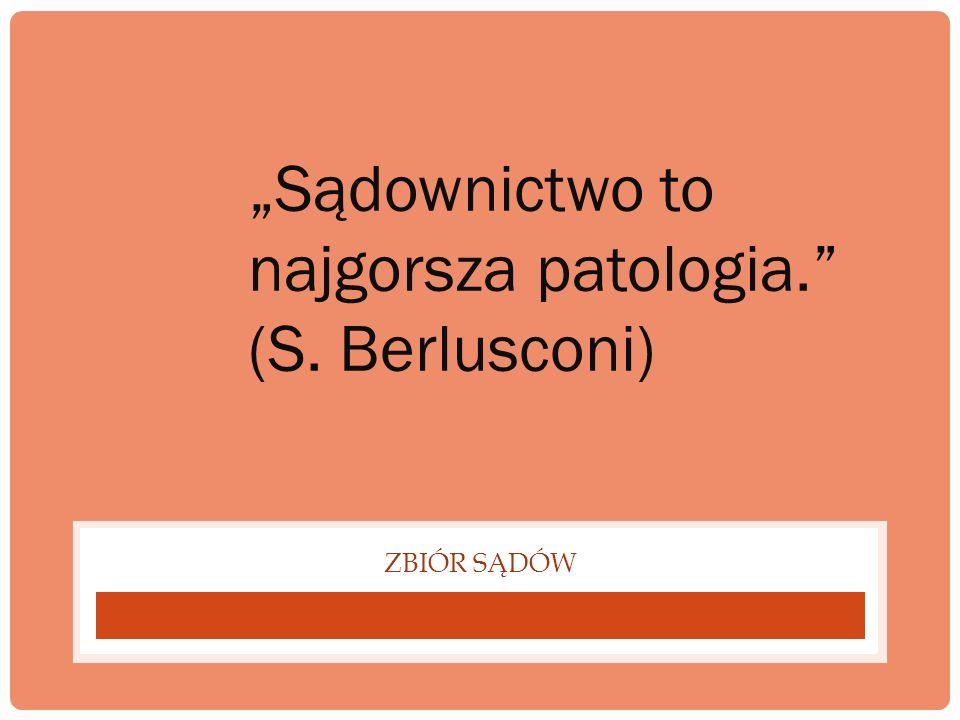 ZBIÓR SĄDÓW Sądownictwo to najgorsza patologia. (S. Berlusconi)