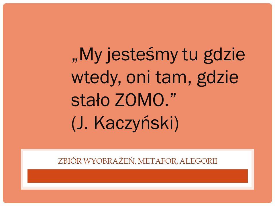 ZBIÓR WYOBRAŻEŃ, METAFOR, ALEGORII My jesteśmy tu gdzie wtedy, oni tam, gdzie stało ZOMO. (J. Kaczyński)