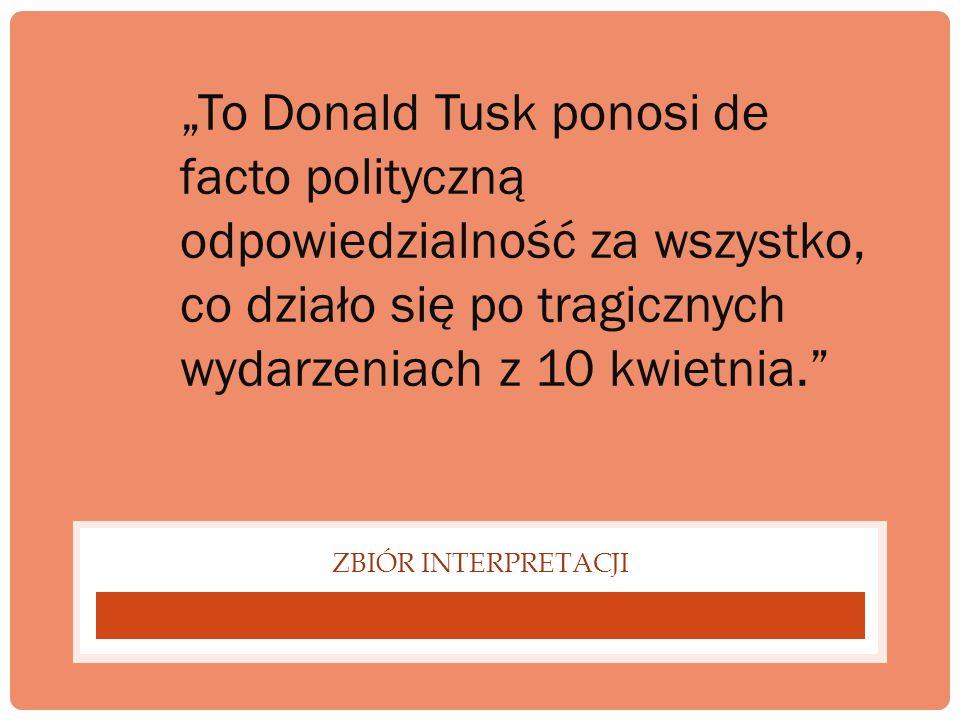 ZBIÓR INTERPRETACJI To Donald Tusk ponosi de facto polityczną odpowiedzialność za wszystko, co działo się po tragicznych wydarzeniach z 10 kwietnia.