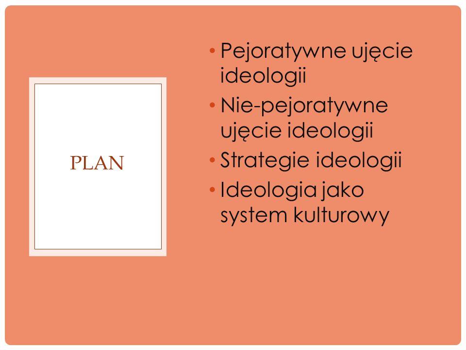 Pejoratywne ujęcie ideologii Nie-pejoratywne ujęcie ideologii Strategie ideologii Ideologia jako system kulturowy PLAN