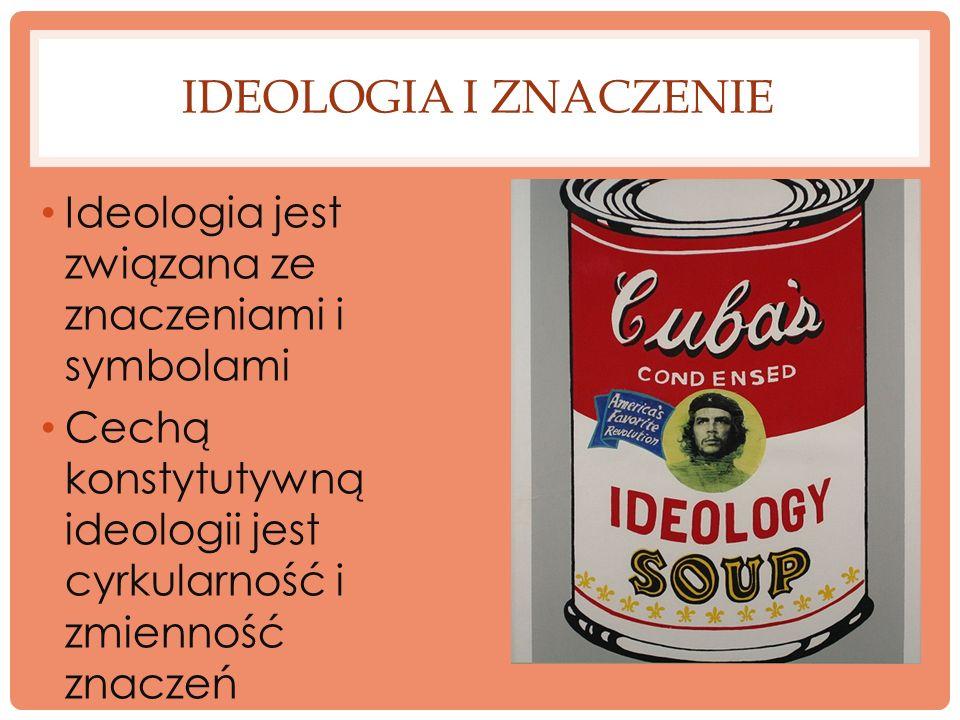 IDEOLOGIA I ZNACZENIE Ideologia jest związana ze znaczeniami i symbolami Cechą konstytutywną ideologii jest cyrkularność i zmienność znaczeń
