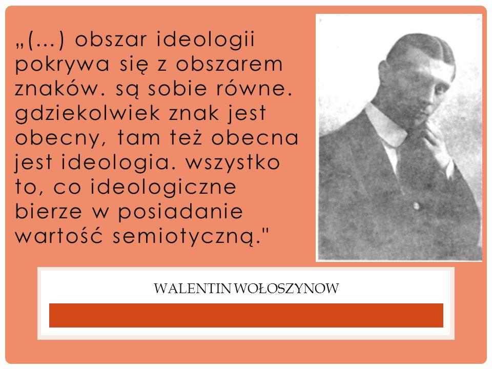 WALENTIN WOŁOSZYNOW (…) obszar ideologii pokrywa się z obszarem znaków. są sobie równe. gdziekolwiek znak jest obecny, tam też obecna jest ideologia.