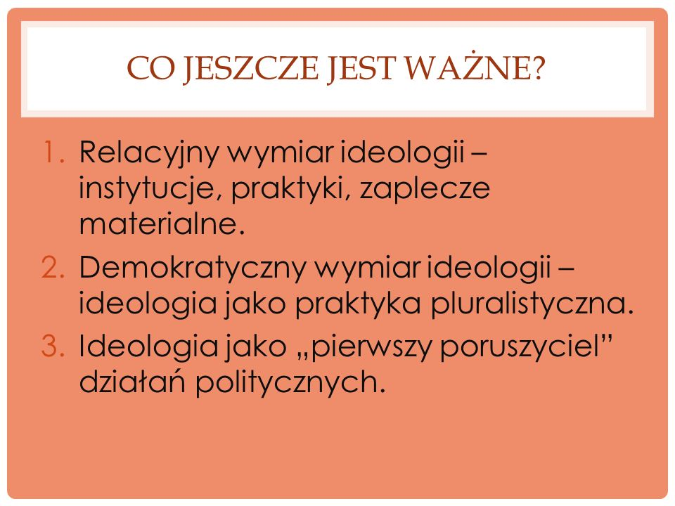 CO JESZCZE JEST WAŻNE? 1.Relacyjny wymiar ideologii – instytucje, praktyki, zaplecze materialne. 2.Demokratyczny wymiar ideologii – ideologia jako pra