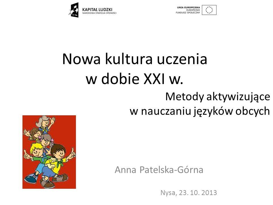 Nowa kultura uczenia w dobie XXI w. Anna Patelska-Górna Nysa, 23. 10. 2013 Metody aktywizujące w nauczaniu języków obcych