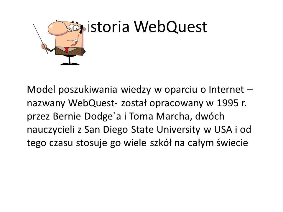 Historia WebQuest Model poszukiwania wiedzy w oparciu o Internet – nazwany WebQuest- został opracowany w 1995 r. przez Bernie Dodge`a i Toma Marcha, d