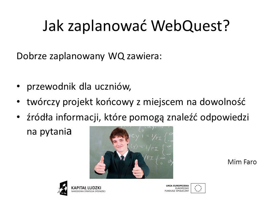 Jak zaplanować WebQuest? Dobrze zaplanowany WQ zawiera: przewodnik dla uczniów, twórczy projekt końcowy z miejscem na dowolność źródła informacji, któ