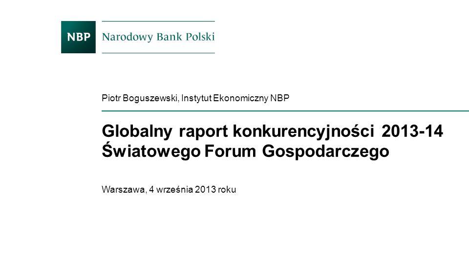 Globalny raport konkurencyjności 2013-14 Światowego Forum Gospodarczego Piotr Boguszewski, Instytut Ekonomiczny NBP Warszawa, 4 września 2013 roku