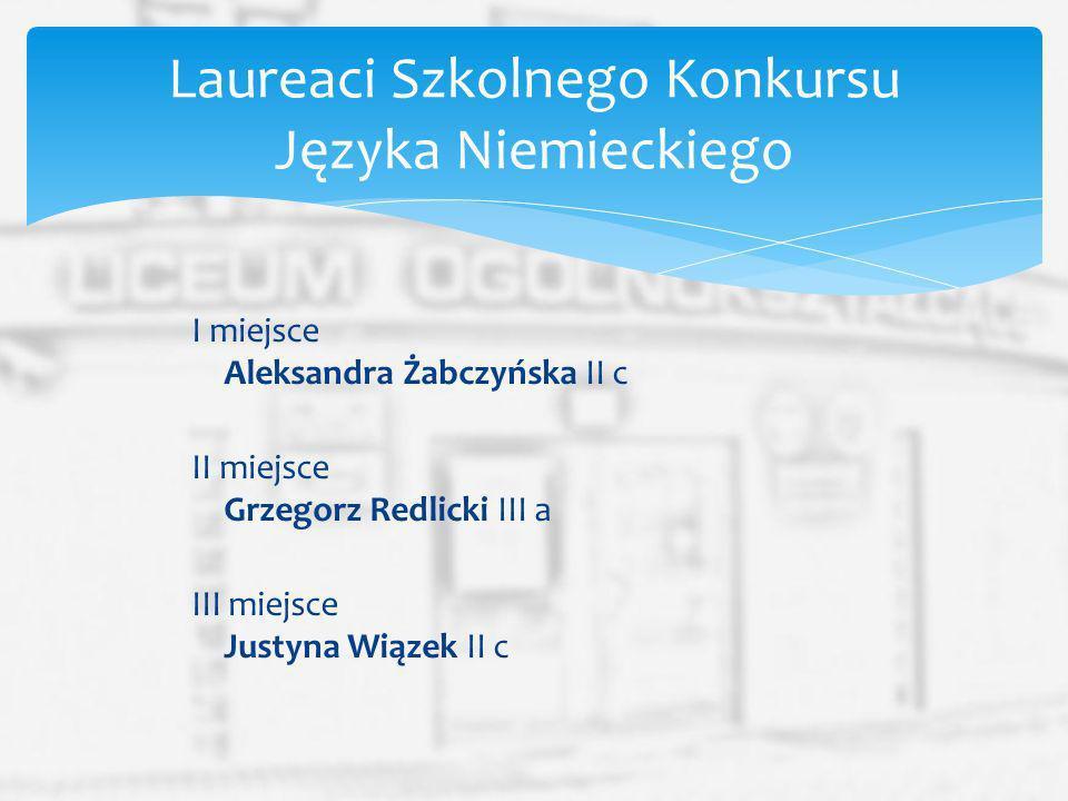I miejsce Aleksandra Żabczyńska II c II miejsce Grzegorz Redlicki III a III miejsce Justyna Wiązek II c Laureaci Szkolnego Konkursu Języka Niemieckieg