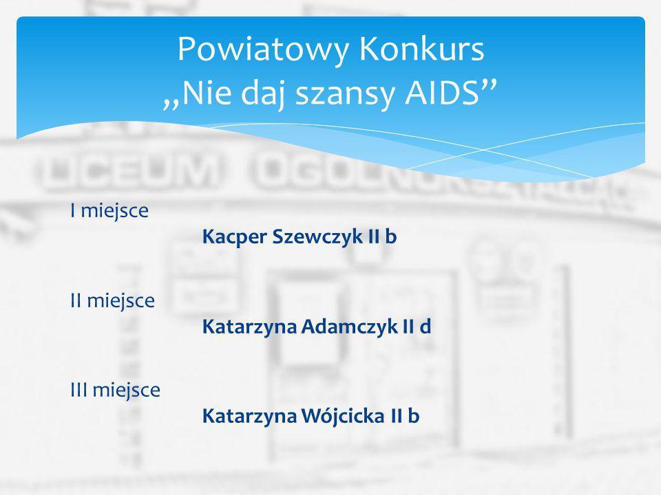 I miejsce Kacper Szewczyk II b II miejsce Katarzyna Adamczyk II d III miejsce Katarzyna Wójcicka II b Powiatowy Konkurs Nie daj szansy AIDS