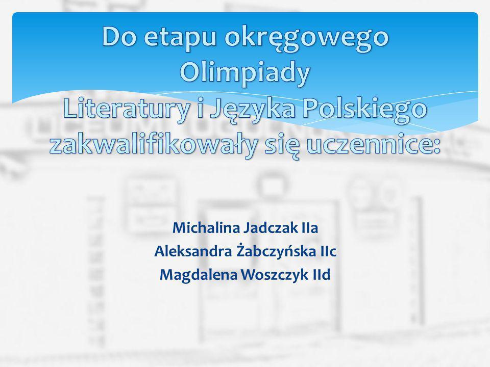 Michalina Jadczak IIa Aleksandra Żabczyńska IIc Magdalena Woszczyk IId