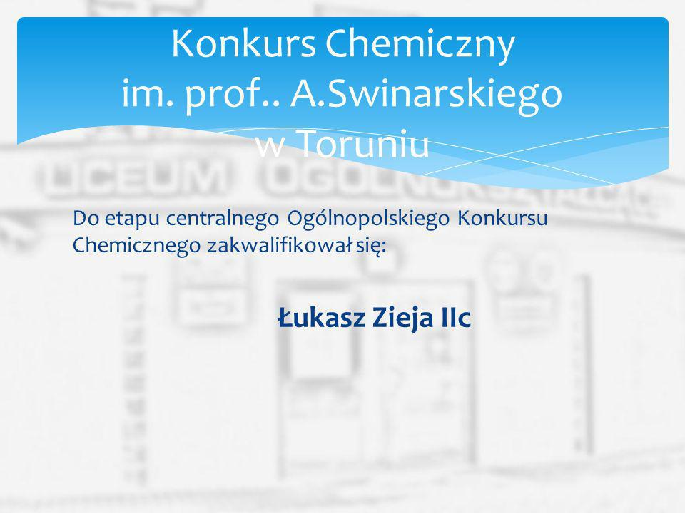 Do etapu centralnego Ogólnopolskiego Konkursu Chemicznego zakwalifikował się: Łukasz Zieja IIc Konkurs Chemiczny im. prof.. A.Swinarskiego w Toruniu