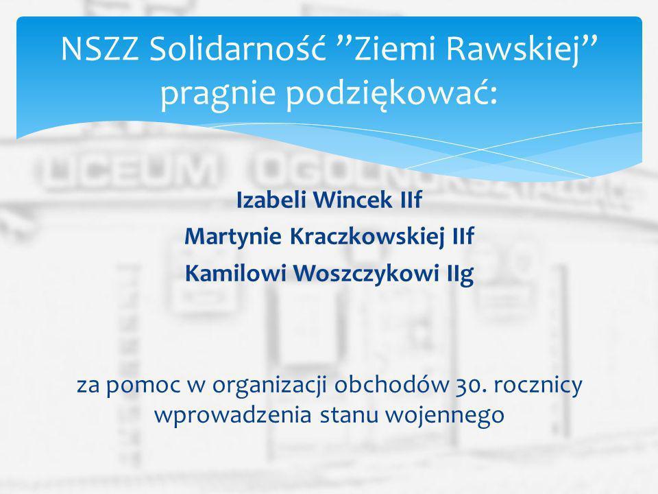 Izabeli Wincek IIf Martynie Kraczkowskiej IIf Kamilowi Woszczykowi IIg za pomoc w organizacji obchodów 30. rocznicy wprowadzenia stanu wojennego NSZZ