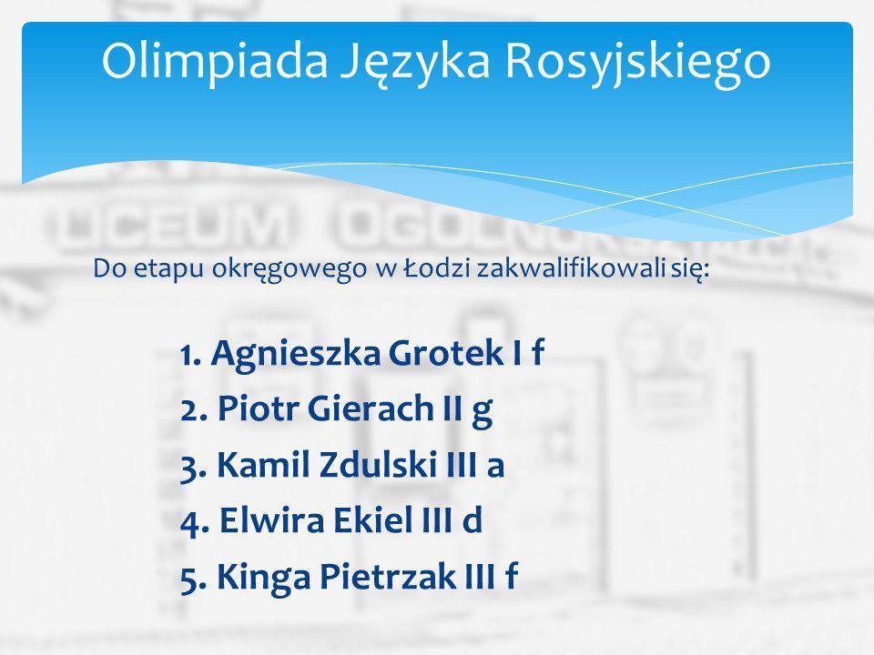 Do etapu okręgowego w Łodzi zakwalifikowali się: 1. Agnieszka Grotek I f 2. Piotr Gierach II g 3. Kamil Zdulski III a 4. Elwira Ekiel III d 5. Kinga P