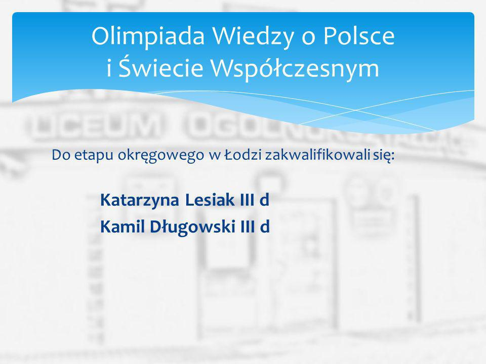 Do etapu okręgowego w Łodzi zakwalifikowali się: Kamil Długowski III d Ewelina Kwaczyńska III d Olimpiada Historyczna