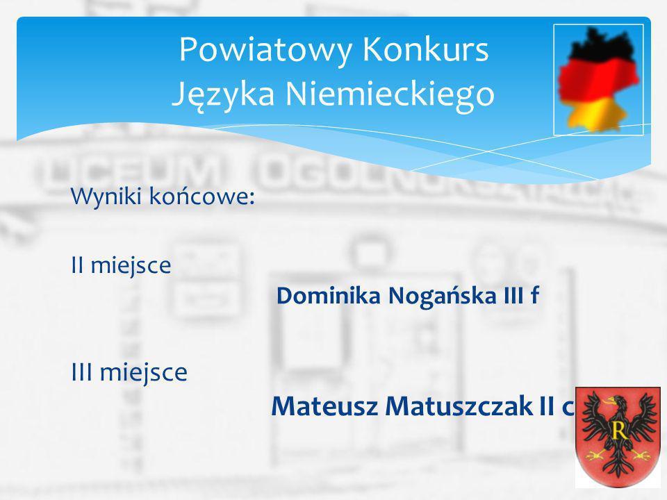 Wyniki końcowe: II miejsce Dominika Nogańska III f III miejsce Mateusz Matuszczak II c Powiatowy Konkurs Języka Niemieckiego