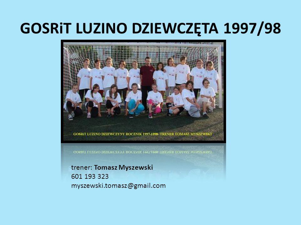 GOSRiT LUZINO DZIEWCZĘTA 1997/98 trener: Tomasz Myszewski 601 193 323 myszewski.tomasz@gmail.com