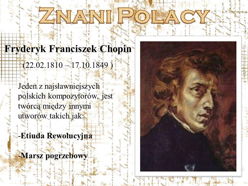 Fryderyk Franciszek Chopin (22.02.1810 – 17.10.1849 ) Jeden z najsławniejszych polskich kompozytorów, jest twórcą między innymi utworów takich jak: -E