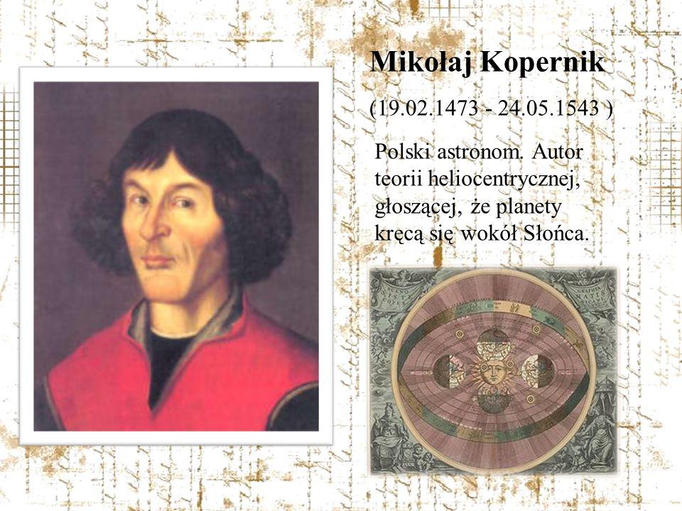 Mikołaj Kopernik (19.02.1473 - 24.05.1543 ) Polski astronom. Autor teorii heliocentrycznej, głoszącej, że planety kręcą się wokół Słońca.