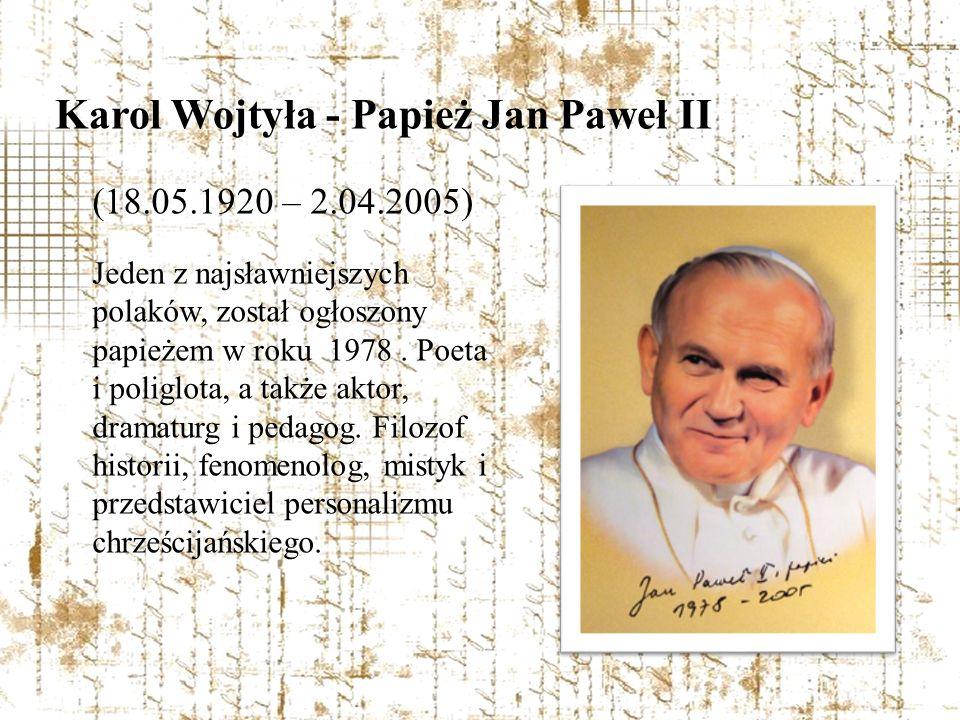 Karol Wojtyła - Papież Jan Paweł II (18.05.1920 – 2.04.2005) Jeden z najsławniejszych polaków, został ogłoszony papieżem w roku 1978. Poeta i poliglot