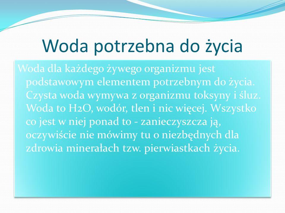 Woda potrzebna do życia Woda dla każdego żywego organizmu jest podstawowym elementem potrzebnym do życia. Czysta woda wymywa z organizmu toksyny i ślu