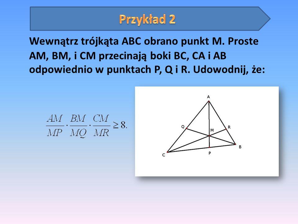 Wewnątrz trójkąta ABC obrano punkt M. Proste AM, BM, i CM przecinają boki BC, CA i AB odpowiednio w punktach P, Q i R. Udowodnij, że:
