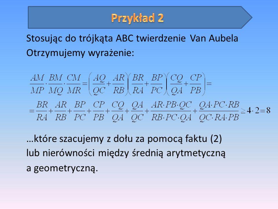 Stosując do trójkąta ABC twierdzenie Van Aubela Otrzymujemy wyrażenie: …które szacujemy z dołu za pomocą faktu (2) lub nierówności między średnią aryt