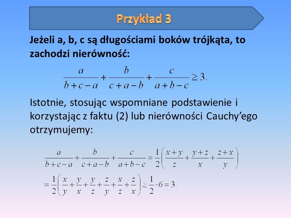 Jeżeli a, b, c są długościami boków trójkąta, to zachodzi nierówność: Istotnie, stosując wspomniane podstawienie i korzystając z faktu (2) lub nierówn