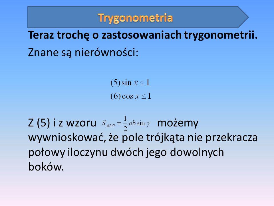 Teraz trochę o zastosowaniach trygonometrii. Znane są nierówności: Z (5) i z wzoru możemy wywnioskować, że pole trójkąta nie przekracza połowy iloczyn