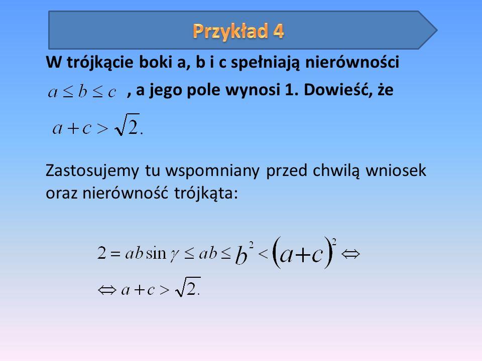 W trójkącie boki a, b i c spełniają nierówności, a jego pole wynosi 1. Dowieść, że Zastosujemy tu wspomniany przed chwilą wniosek oraz nierówność trój