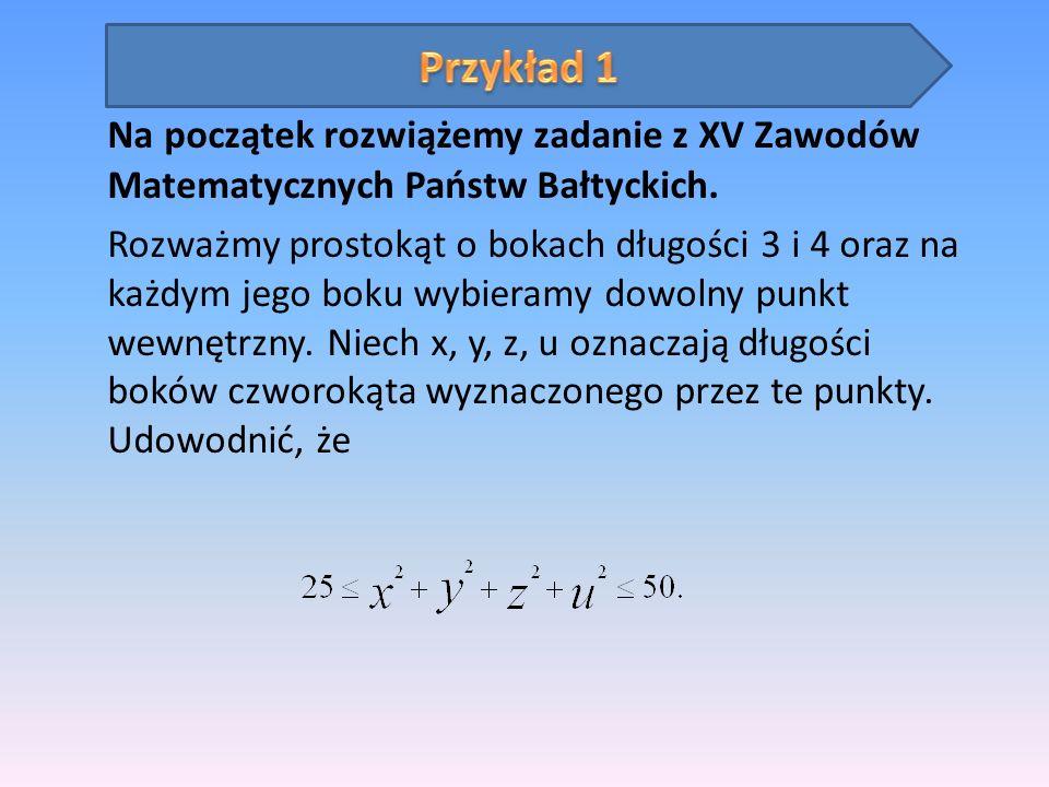Na początek rozwiążemy zadanie z XV Zawodów Matematycznych Państw Bałtyckich. Rozważmy prostokąt o bokach długości 3 i 4 oraz na każdym jego boku wybi