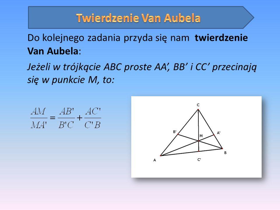 Do kolejnego zadania przyda się nam twierdzenie Van Aubela: Jeżeli w trójkącie ABC proste AA, BB i CC przecinają się w punkcie M, to: