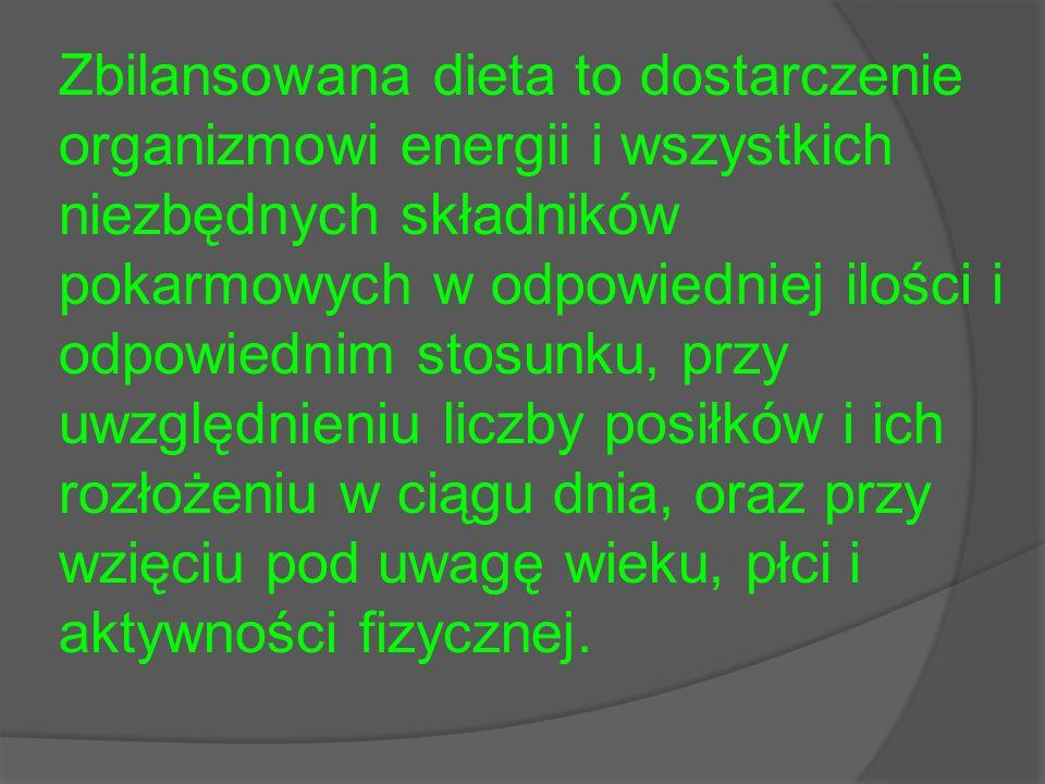 Zbilansowana dieta to dostarczenie organizmowi energii i wszystkich niezbędnych składników pokarmowych w odpowiedniej ilości i odpowiednim stosunku, p