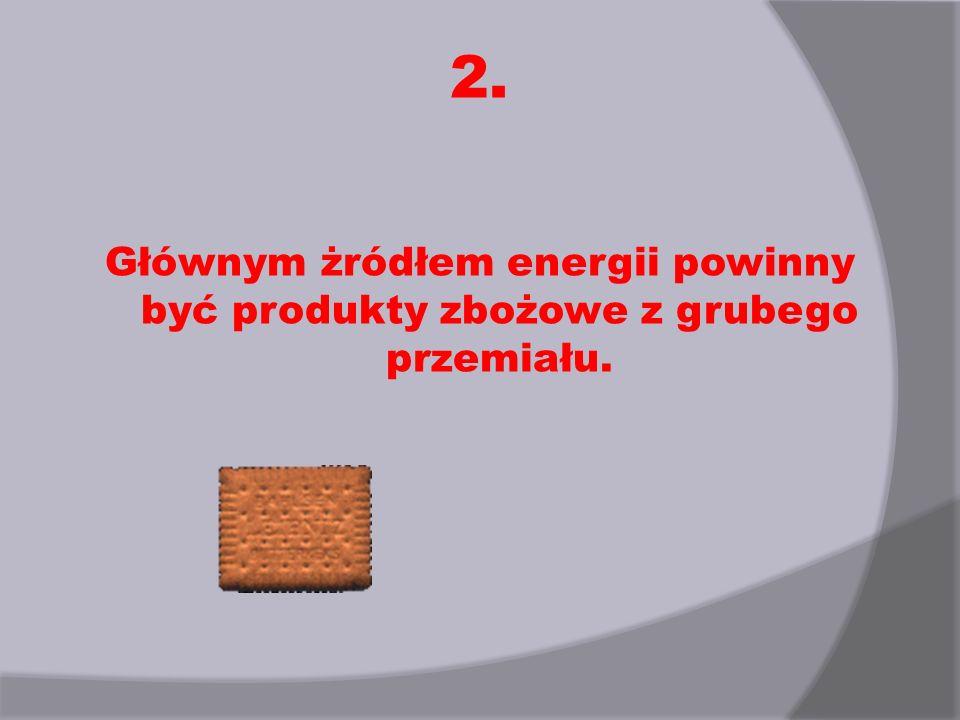 2. Głównym żródłem energii powinny być produkty zbożowe z grubego przemiału.