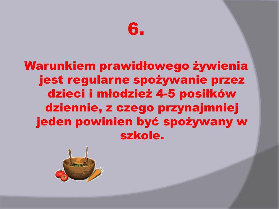 6. Warunkiem prawidłowego żywienia jest regularne spożywanie przez dzieci i młodzież 4-5 posiłków dziennie, z czego przynajmniej jeden powinien być sp