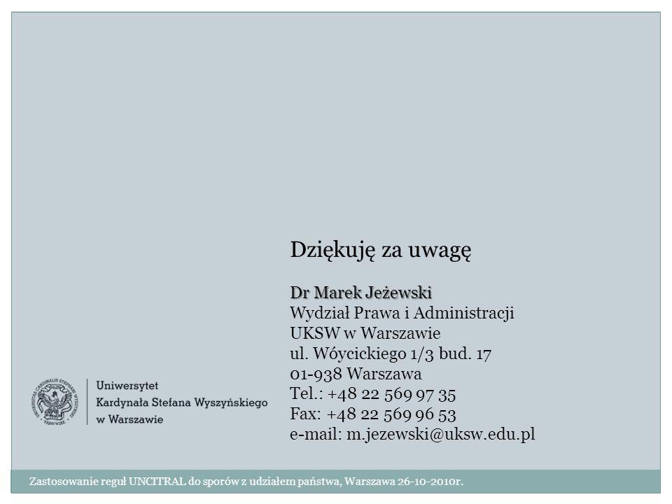 Zastosowanie reguł UNCITRAL do sporów z udziałem państwa, Warszawa 26-10-2010r. Dziękuję za uwagę Dr Marek Jeżewski Wydział Prawa i Administracji UKSW