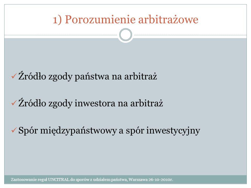 1) Porozumienie arbitrażowe Zastosowanie reguł UNCITRAL do sporów z udziałem państwa, Warszawa 26-10-2010r. Źródło zgody państwa na arbitraż Źródło zg