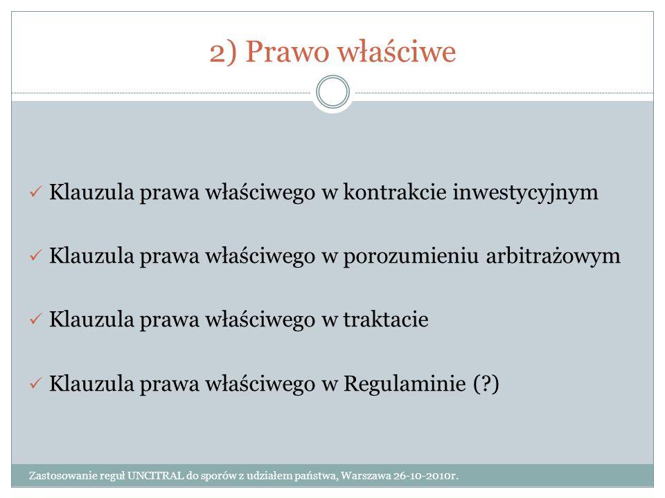 2) Prawo właściwe Zastosowanie reguł UNCITRAL do sporów z udziałem państwa, Warszawa 26-10-2010r. Klauzula prawa właściwego w kontrakcie inwestycyjnym