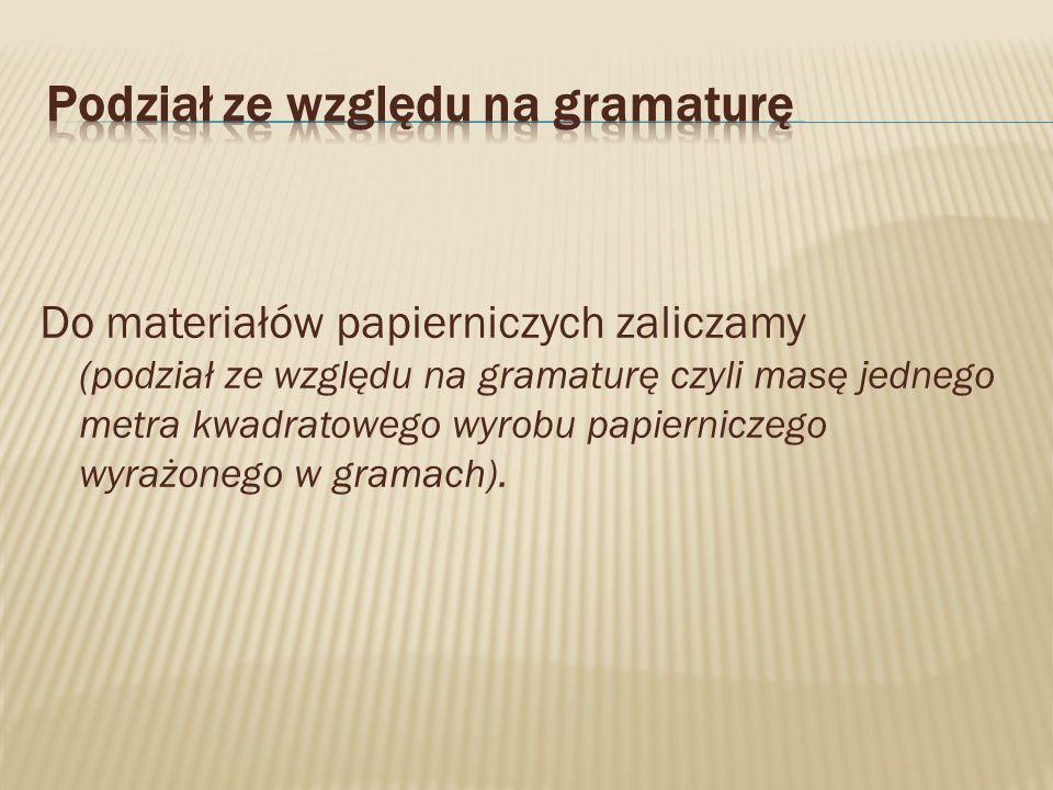 Do materiałów papierniczych zaliczamy (podział ze względu na gramaturę czyli masę jednego metra kwadratowego wyrobu papierniczego wyrażonego w gramach).