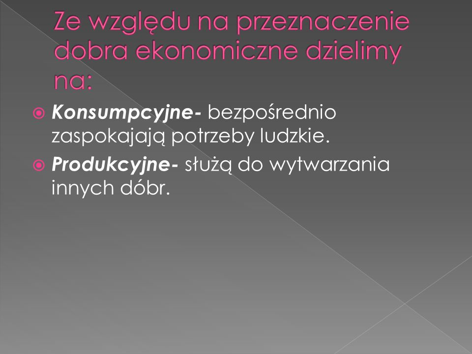 Konsumpcyjne- bezpośrednio zaspokajają potrzeby ludzkie. Produkcyjne- służą do wytwarzania innych dóbr.