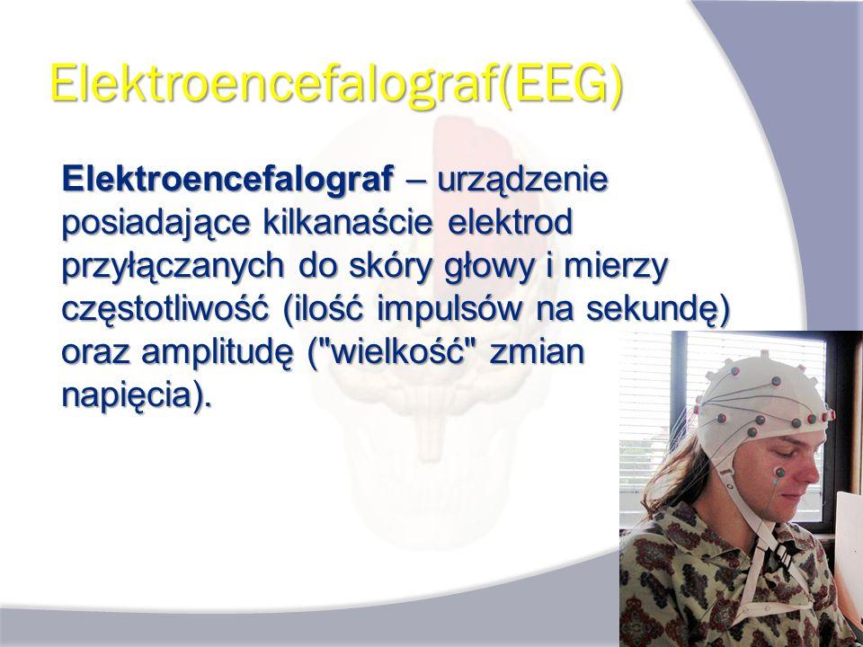 Elektroencefalograf(EEG) Elektroencefalograf – urządzenie posiadające kilkanaście elektrod przyłączanych do skóry głowy i mierzy częstotliwość (ilość