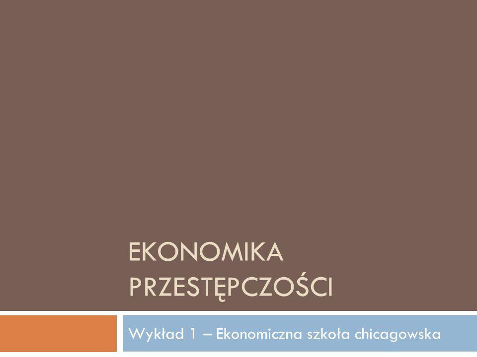 EKONOMIKA PRZESTĘPCZOŚCI Wykład 1 – Ekonomiczna szkoła chicagowska