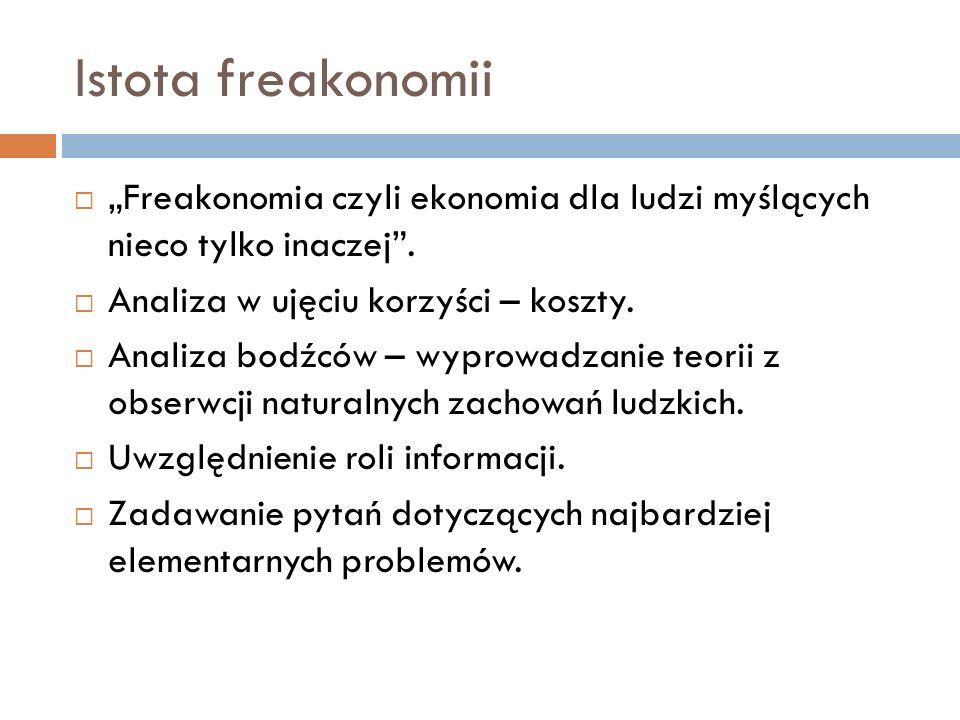 Istota freakonomii Freakonomia czyli ekonomia dla ludzi myślących nieco tylko inaczej. Analiza w ujęciu korzyści – koszty. Analiza bodźców – wyprowadz