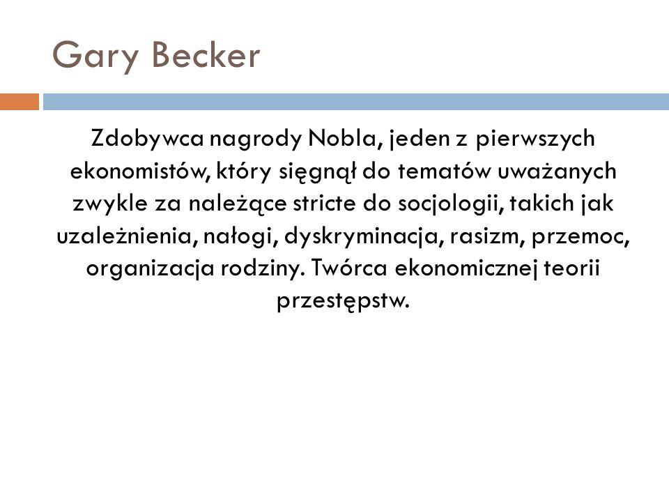 Gary Becker Zdobywca nagrody Nobla, jeden z pierwszych ekonomistów, który sięgnął do tematów uważanych zwykle za należące stricte do socjologii, takic