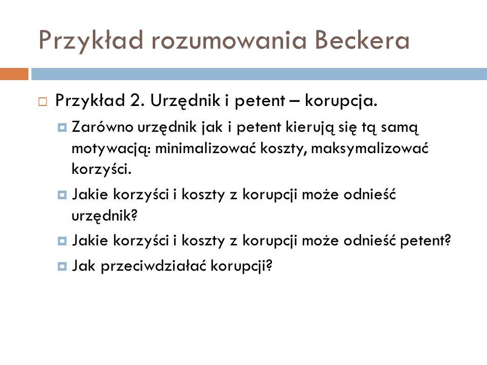 Przykład rozumowania Beckera Przykład 2. Urzędnik i petent – korupcja. Zarówno urzędnik jak i petent kierują się tą samą motywacją: minimalizować kosz