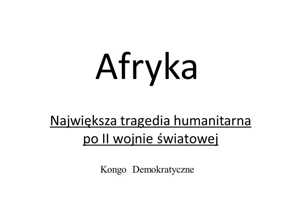 Afryka Największa tragedia humanitarna po II wojnie światowej Kongo Demokratyczne