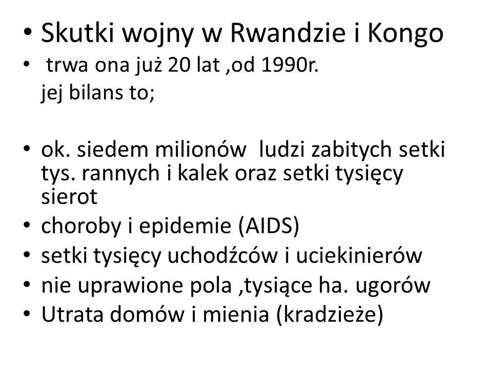 Skutki wojny w Rwandzie i Kongo trwa ona już 20 lat,od 1990r. jej bilans to; ok. siedem milionów ludzi zabitych setki tys. rannych i kalek oraz setki