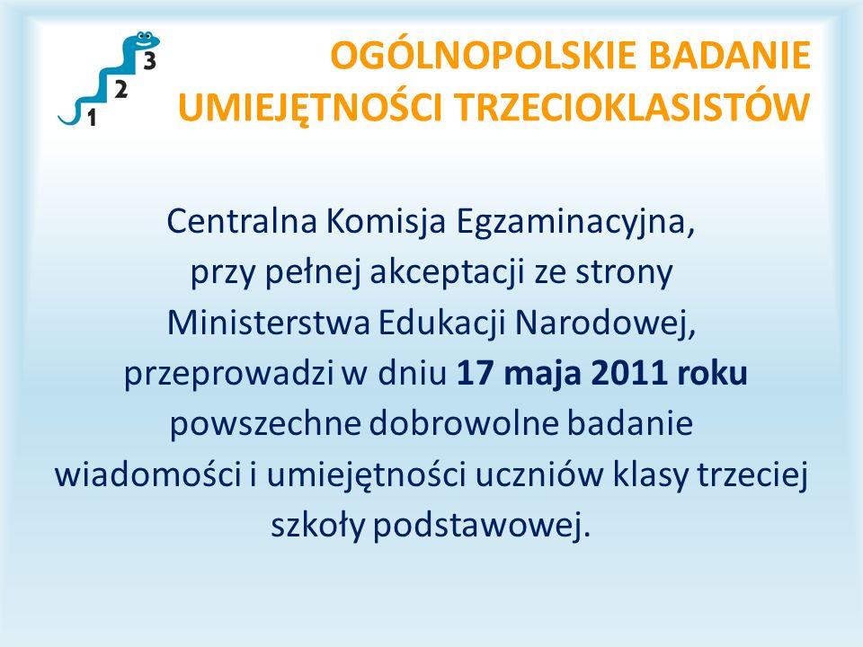 OGÓLNOPOLSKIE BADANIE UMIEJĘTNOŚCI TRZECIOKLASISTÓW Centralna Komisja Egzaminacyjna, przy pełnej akceptacji ze strony Ministerstwa Edukacji Narodowej, przeprowadzi w dniu 17 maja 2011 roku powszechne dobrowolne badanie wiadomości i umiejętności uczniów klasy trzeciej szkoły podstawowej.