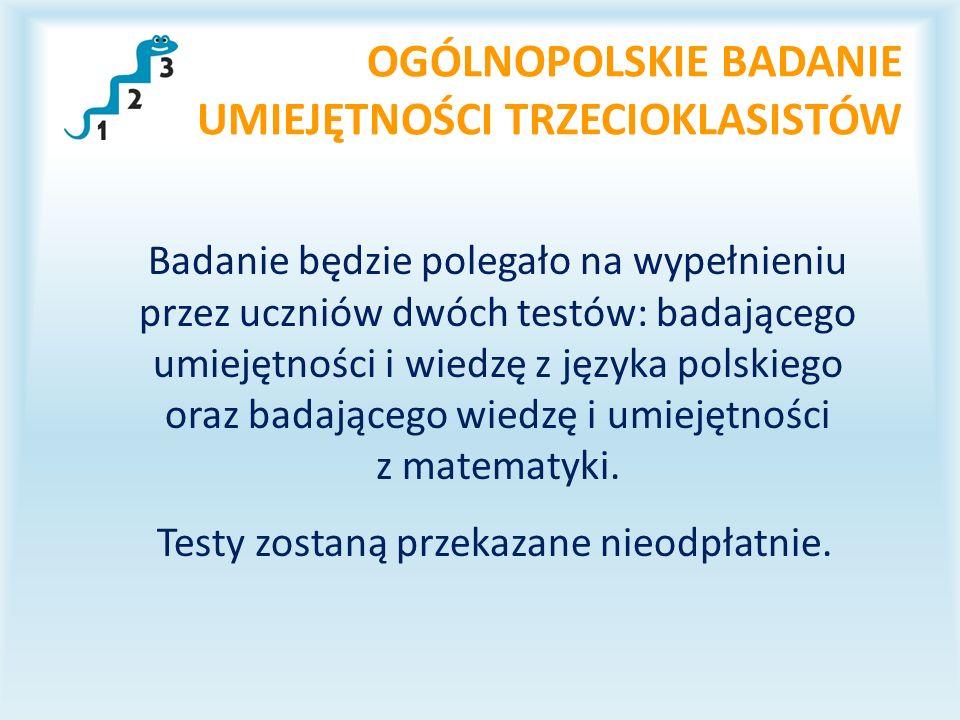 OGÓLNOPOLSKIE BADANIE UMIEJĘTNOŚCI TRZECIOKLASISTÓW Badanie będzie polegało na wypełnieniu przez uczniów dwóch testów: badającego umiejętności i wiedzę z języka polskiego oraz badającego wiedzę i umiejętności z matematyki.